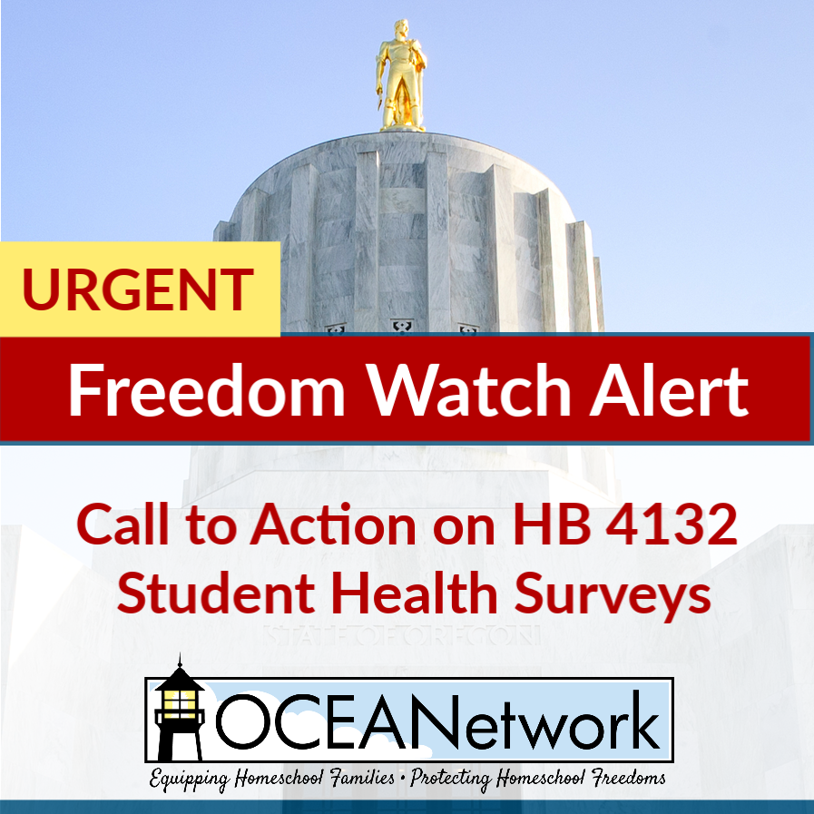 URGENT Freedom Watch Alert on HB 4132 Student Health Surveys. Time sensitive call to action from the OCEANetwork Freedom Watch Team! #homeschooloregon